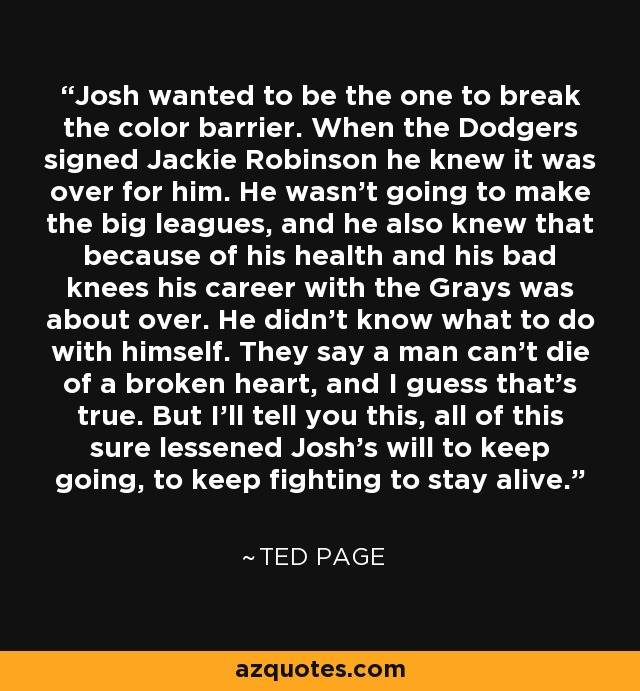 Josh wanted to be the one to break the color barrier. When the Dodgers signed Jackie Robinson he knew it was over for him. He wasn't going to make the big leagues, and he also knew that because of his health and his bad knees his career with the Grays was about over. He didn't know what to do with himself. They say a man can't die of a broken heart, and I guess that's true. But I'll tell you this, all of this sure lessened Josh's will to keep going, to keep fighting to stay alive. - Ted Page