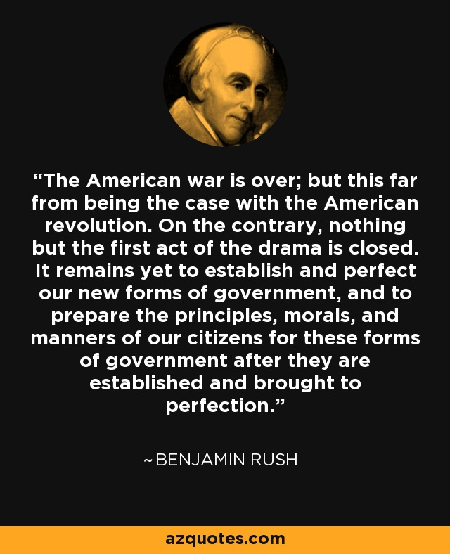 The American war is over; but this far from being the case with the American revolution. On the contrary, nothing but the first act of the drama is closed. It remains yet to establish and perfect our new forms of government, and to prepare the principles, morals, and manners of our citizens for these forms of government after they are established and brought to perfection. - Benjamin Rush