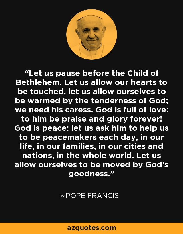 Let us pause before the Child of Bethlehem. Let us allow our hearts to be touched, let us allow ourselves to be warmed by the tenderness of God; we need his caress. God is full of love: to him be praise and glory forever! God is peace: let us ask him to help us to be peacemakers each day, in our life, in our families, in our cities and nations, in the whole world. Let us allow ourselves to be moved by God's goodness. - Pope Francis