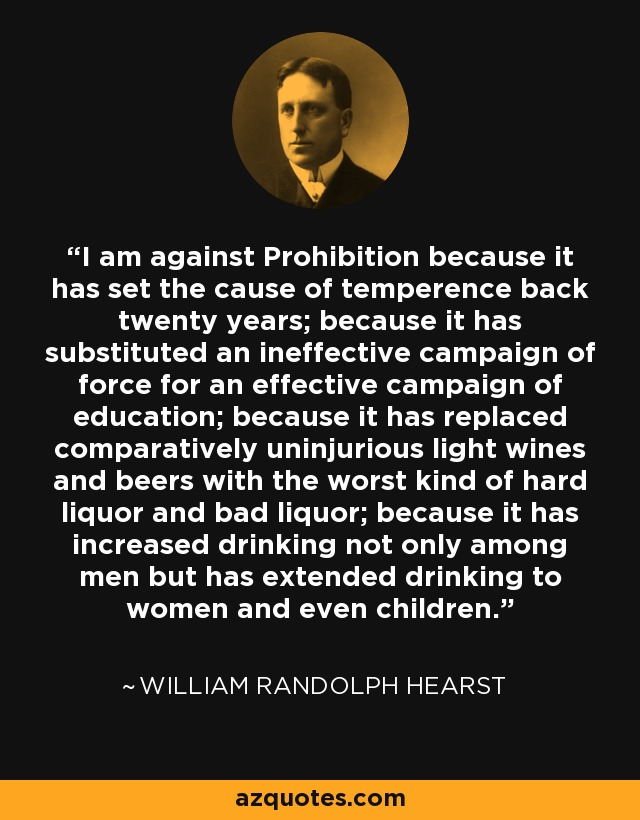 I am against Prohibition because it has set the cause of temperence back twenty years; because it has substituted an ineffective campaign of force for an effective campaign of education; because it has replaced comparatively uninjurious light wines and beers with the worst kind of hard liquor and bad liquor; because it has increased drinking not only among men but has extended drinking to women and even children. - William Randolph Hearst