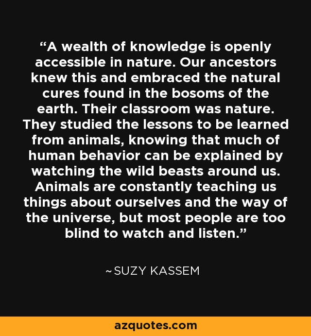 A wealth of knowledge is openly accessible in nature. Our ancestors knew this and embraced the natural cures found in the bosoms of the earth. Their classroom was nature. They studied the lessons to be learned from animals, knowing that much of human behavior can be explained by watching the wild beasts around us. Animals are constantly teaching us things about ourselves and the way of the universe, but most people are too blind to watch and listen. - Suzy Kassem