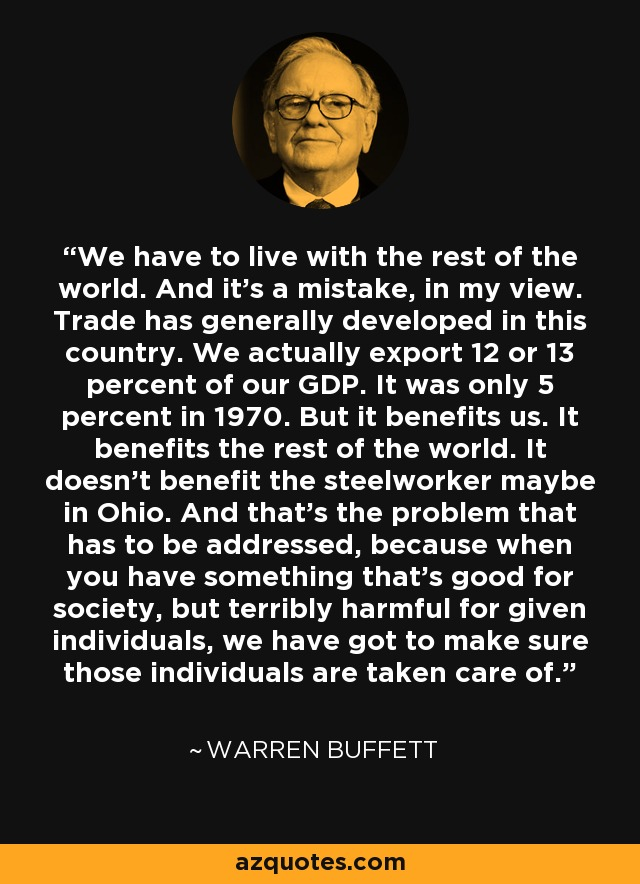 We have to live with the rest of the world. And it's a mistake, in my view. Trade has generally developed in this country. We actually export 12 or 13 percent of our GDP. It was only 5 percent in 1970. But it benefits us. It benefits the rest of the world. It doesn't benefit the steelworker maybe in Ohio. And that's the problem that has to be addressed, because when you have something that's good for society, but terribly harmful for given individuals, we have got to make sure those individuals are taken care of. - Warren Buffett