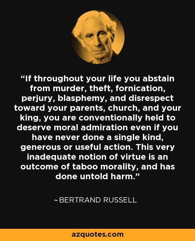 If throughout your life you abstain from murder, theft, fornication, perjury, blasphemy, and disrespect toward your parents, church, and your king, you are conventionally held to deserve moral admiration even if you have never done a single kind, generous or useful action. This very inadequate notion of virtue is an outcome of taboo morality, and has done untold harm. - Bertrand Russell