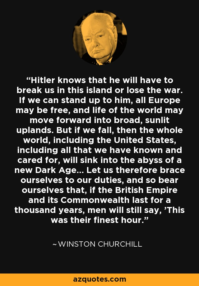 Hitler knows that he will have to break us in this island or lose the war. If we can stand up to him, all Europe may be free, and life of the world may move forward into broad, sunlit uplands. But if we fall, then the whole world, including the United States, including all that we have known and cared for, will sink into the abyss of a new Dark Age... Let us therefore brace ourselves to our duties, and so bear ourselves that, if the British Empire and its Commonwealth last for a thousand years, men will still say, 'This was their finest hour.' - Winston Churchill