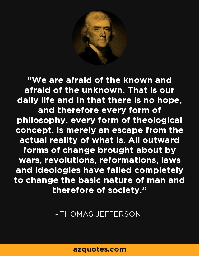 We are afraid of the known and afraid of the unknown. That is our daily life and in that there is no hope, and therefore every form of philosophy, every form of theological concept, is merely an escape from the actual reality of what is. All outward forms of change brought about by wars, revolutions, reformations, laws and ideologies have failed completely to change the basic nature of man and therefore of society. - Thomas Jefferson