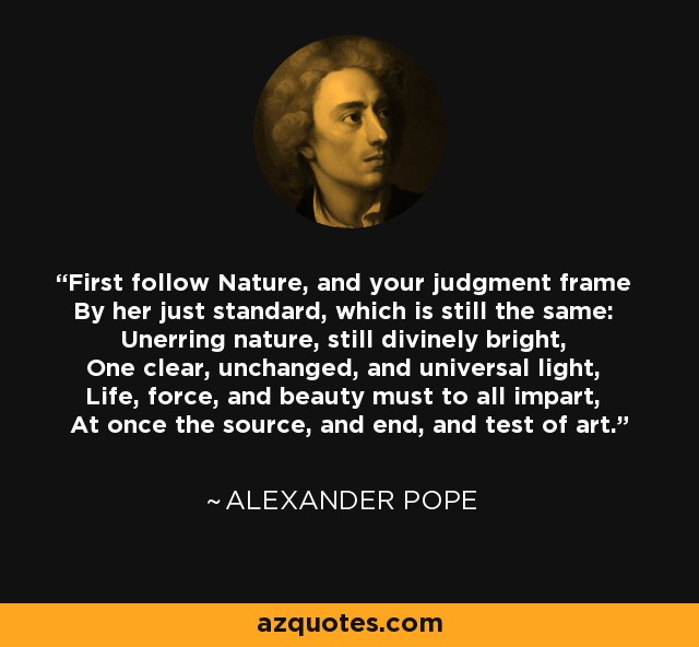 First follow Nature, and your judgment frame By her just standard, which is still the same: Unerring nature, still divinely bright, One clear, unchanged, and universal light, Life, force, and beauty must to all impart, At once the source, and end, and test of art. - Alexander Pope