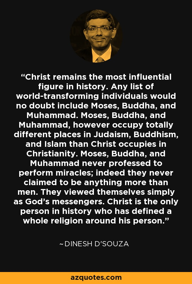 Christ remains the most influential figure in history. Any list of world-transforming individuals would no doubt include Moses, Buddha, and Muhammad. Moses, Buddha, and Muhammad, however occupy totally different places in Judaism, Buddhism, and Islam than Christ occupies in Christianity. Moses, Buddha, and Muhammad never professed to perform miracles; indeed they never claimed to be anything more than men. They viewed themselves simply as God's messengers. Christ is the only person in history who has defined a whole religion around his person. - Dinesh D'Souza
