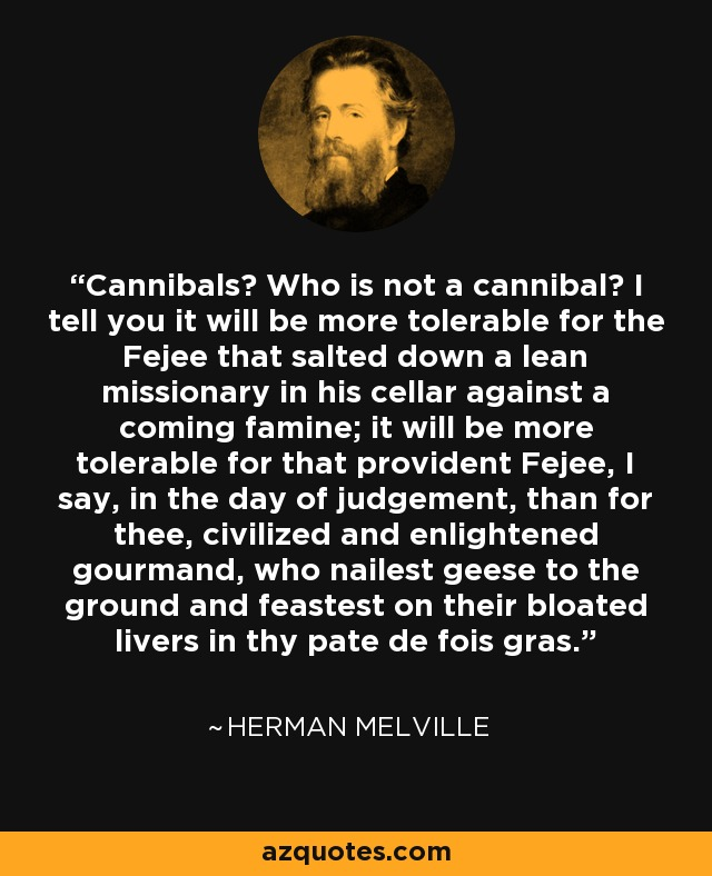 Cannibals? Who is not a cannibal? I tell you it will be more tolerable for the Fejee that salted down a lean missionary in his cellar against a coming famine; it will be more tolerable for that provident Fejee, I say, in the day of judgement, than for thee, civilized and enlightened gourmand, who nailest geese to the ground and feastest on their bloated livers in thy pate de fois gras. - Herman Melville