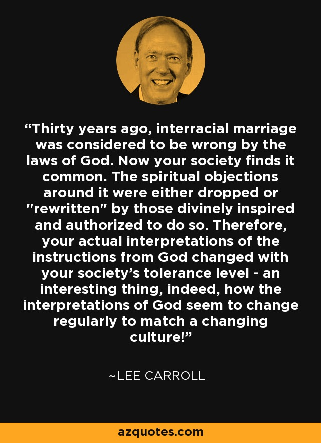Thirty years ago, interracial marriage was considered to be wrong by the laws of God. Now your society finds it common. The spiritual objections around it were either dropped or