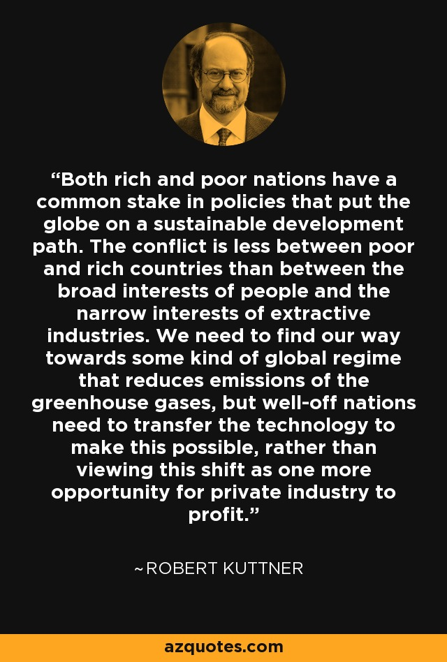 Both rich and poor nations have a common stake in policies that put the globe on a sustainable development path. The conflict is less between poor and rich countries than between the broad interests of people and the narrow interests of extractive industries. We need to find our way towards some kind of global regime that reduces emissions of the greenhouse gases, but well-off nations need to transfer the technology to make this possible, rather than viewing this shift as one more opportunity for private industry to profit. - Robert Kuttner