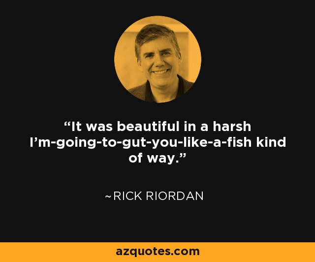 It was beautiful in a harsh I'm-going-to-gut-you-like-a-fish kind of way. - Rick Riordan