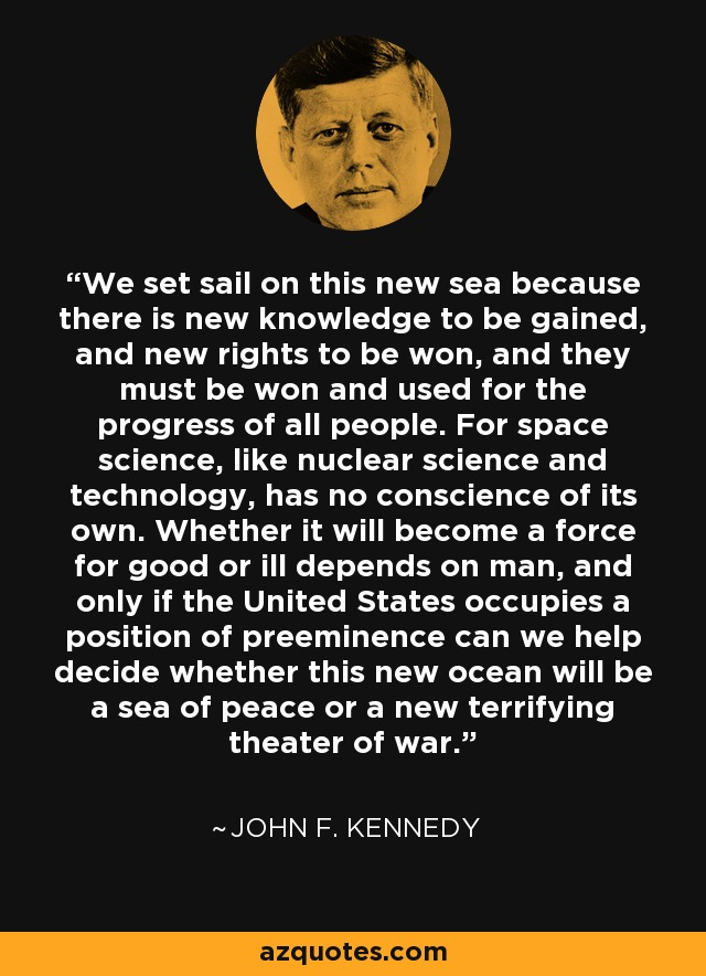 We set sail on this new sea because there is new knowledge to be gained, and new rights to be won, and they must be won and used for the progress of all people. For space science, like nuclear science and technology, has no conscience of its own. Whether it will become a force for good or ill depends on man, and only if the United States occupies a position of preeminence can we help decide whether this new ocean will be a sea of peace or a new terrifying theater of war. - John F. Kennedy