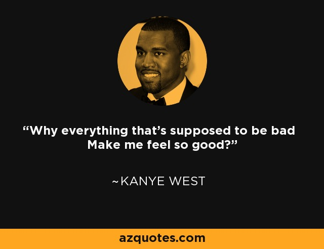 Why everything that's supposed to be bad Make me feel so good? - Kanye West