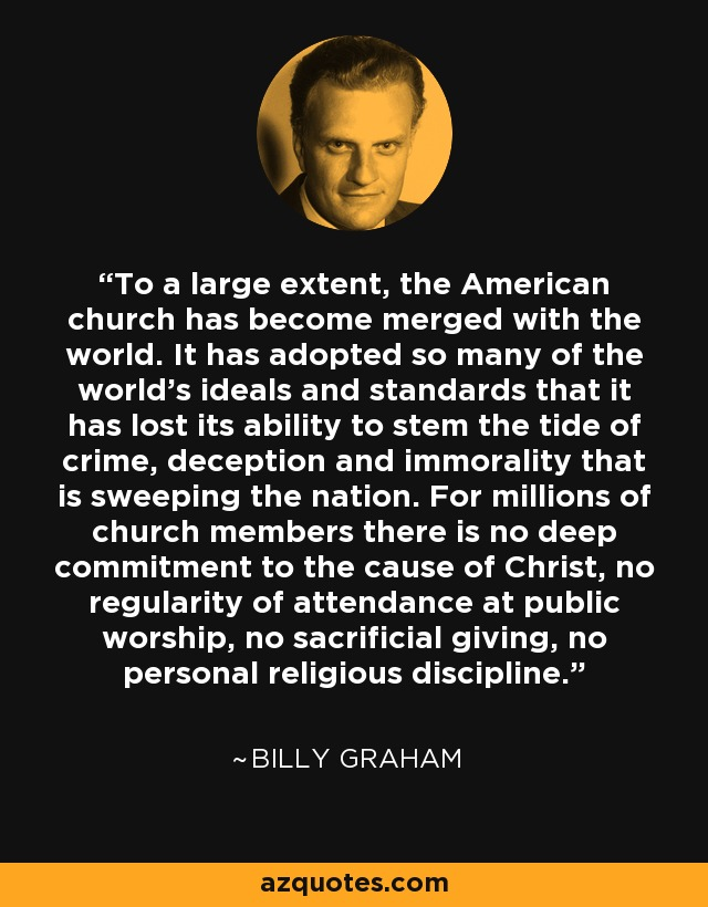 To a large extent, the American church has become merged with the world. It has adopted so many of the world's ideals and standards that it has lost its ability to stem the tide of crime, deception and immorality that is sweeping the nation. For millions of church members there is no deep commitment to the cause of Christ, no regularity of attendance at public worship, no sacrificial giving, no personal religious discipline. - Billy Graham
