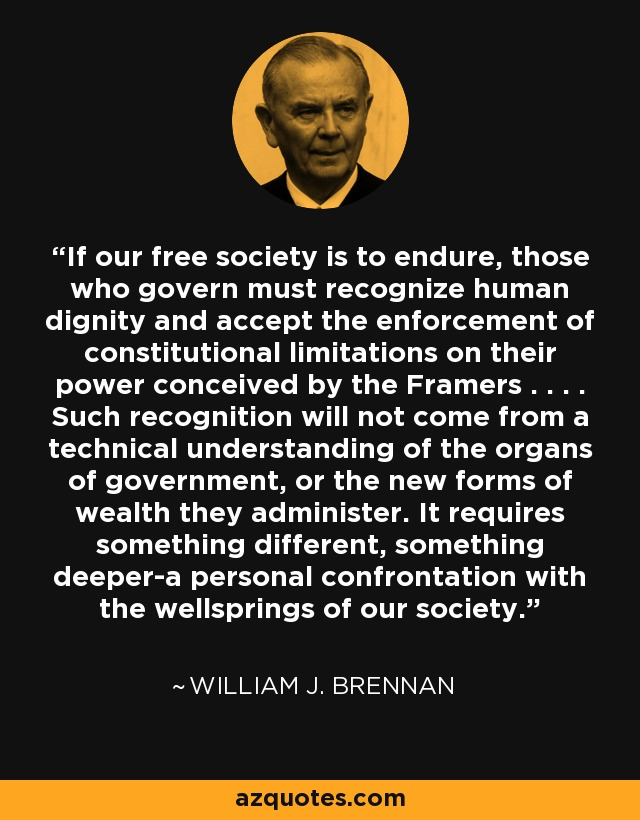 If our free society is to endure, those who govern must recognize human dignity and accept the enforcement of constitutional limitations on their power conceived by the Framers . . . . Such recognition will not come from a technical understanding of the organs of government, or the new forms of wealth they administer. It requires something different, something deeper-a personal confrontation with the wellsprings of our society. - William J. Brennan