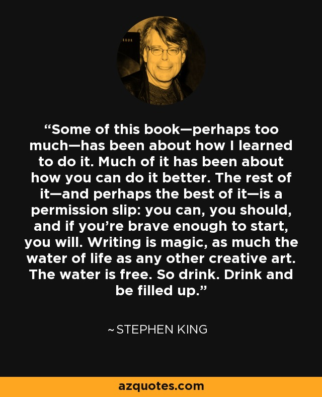 Some of this book—perhaps too much—has been about how I learned to do it. Much of it has been about how you can do it better. The rest of it—and perhaps the best of it—is a permission slip: you can, you should, and if you're brave enough to start, you will. Writing is magic, as much the water of life as any other creative art. The water is free. So drink. Drink and be filled up. - Stephen King