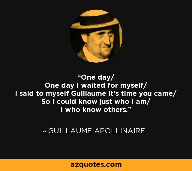 One day/ One day I waited for myself/ I said to myself Guillaume it's time you came/ So I could know just who I am/ I who know others. - Guillaume Apollinaire