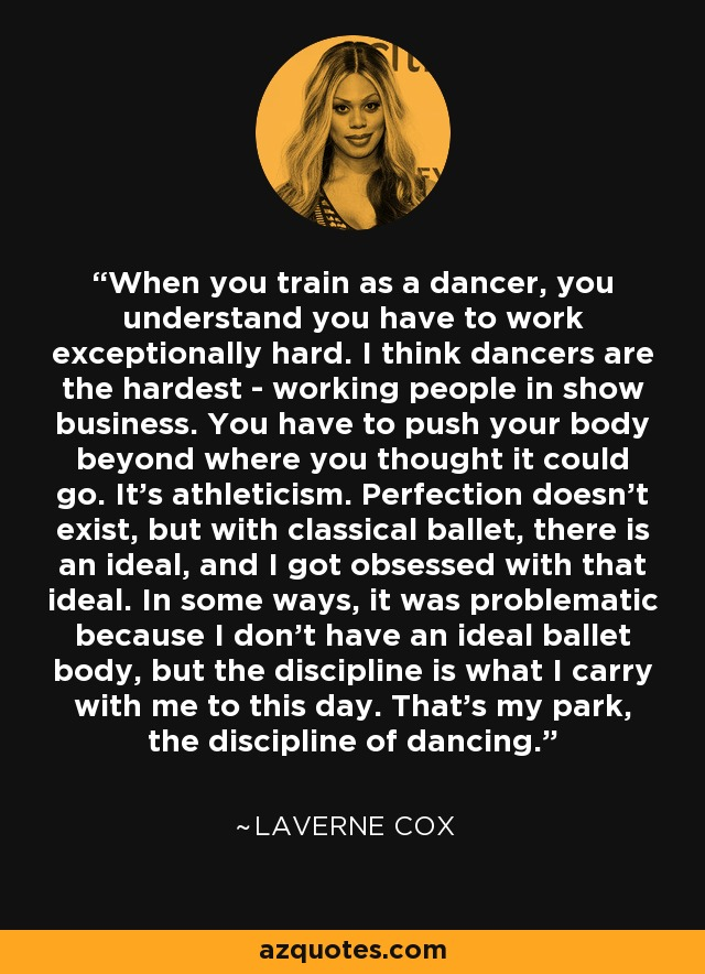 When you train as a dancer, you understand you have to work exceptionally hard. I think dancers are the hardest - working people in show business. You have to push your body beyond where you thought it could go. It's athleticism. Perfection doesn't exist, but with classical ballet, there is an ideal, and I got obsessed with that ideal. In some ways, it was problematic because I don't have an ideal ballet body, but the discipline is what I carry with me to this day. That's my park, the discipline of dancing. - Laverne Cox