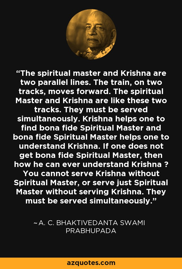 The spiritual master and Krishna are two parallel lines. The train, on two tracks, moves forward. The spiritual Master and Krishna are like these two tracks. They must be served simultaneously. Krishna helps one to find bona fide Spiritual Master and bona fide Spiritual Master helps one to understand Krishna. If one does not get bona fide Spiritual Master, then how he can ever understand Krishna ? You cannot serve Krishna without Spiritual Master, or serve just Spiritual Master without serving Krishna. They must be served simultaneously. - A. C. Bhaktivedanta Swami Prabhupada