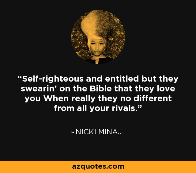 Self-righteous and entitled but they swearin' on the Bible that they love you When really they no different from all your rivals. - Nicki Minaj