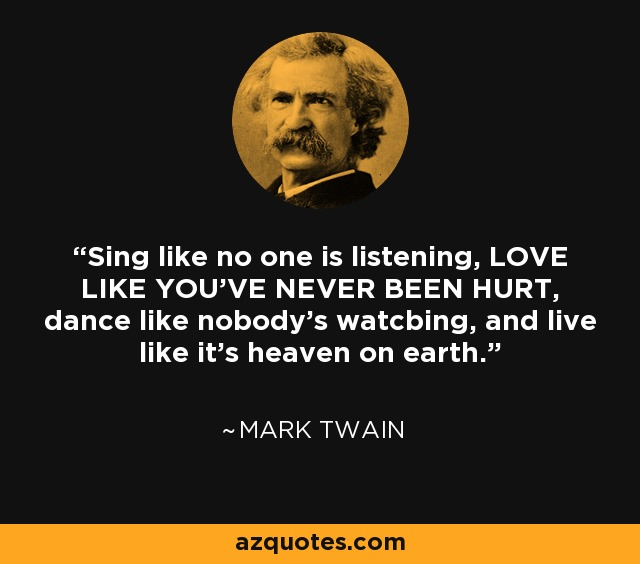 Sing like no one is listening. Love like you've never been hurt. Dance like nobody's watching, and live like it's heaven on earth. - Susanna Clarke