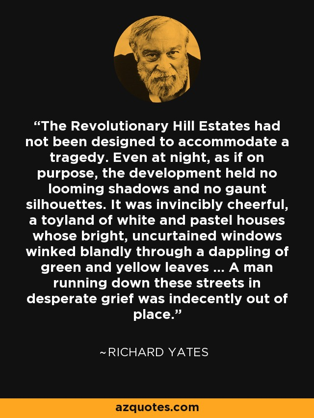 The Revolutionary Hill Estates had not been designed to accommodate a tragedy. Even at night, as if on purpose, the development held no looming shadows and no gaunt silhouettes. It was invincibly cheerful, a toyland of white and pastel houses whose bright, uncurtained windows winked blandly through a dappling of green and yellow leaves … A man running down these streets in desperate grief was indecently out of place. - Richard Yates
