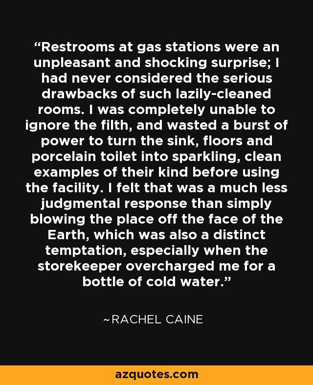 Restrooms at gas stations were an unpleasant and shocking surprise; I had never considered the serious drawbacks of such lazily-cleaned rooms. I was completely unable to ignore the filth, and wasted a burst of power to turn the sink, floors and porcelain toilet into sparkling, clean examples of their kind before using the facility. I felt that was a much less judgmental response than simply blowing the place off the face of the Earth, which was also a distinct temptation, especially when the storekeeper overcharged me for a bottle of cold water. - Rachel Caine