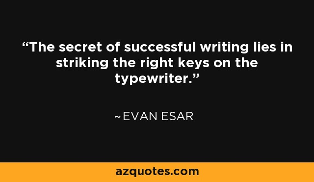 The secret of successful writing lies in striking the right keys on the typewriter. - Evan Esar