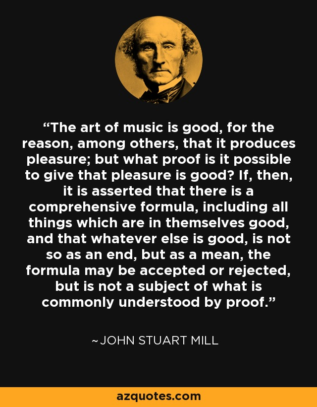 The art of music is good, for the reason, among others, that it produces pleasure; but what proof is it possible to give that pleasure is good? If, then, it is asserted that there is a comprehensive formula, including all things which are in themselves good, and that whatever else is good, is not so as an end, but as a mean, the formula may be accepted or rejected, but is not a subject of what is commonly understood by proof. - John Stuart Mill