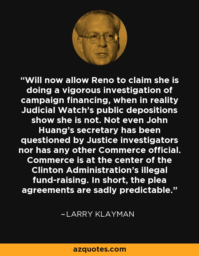 Will now allow Reno to claim she is doing a vigorous investigation of campaign financing, when in reality Judicial Watch's public depositions show she is not. Not even John Huang's secretary has been questioned by Justice investigators nor has any other Commerce official. Commerce is at the center of the Clinton Administration's illegal fund-raising. In short, the plea agreements are sadly predictable. - Larry Klayman
