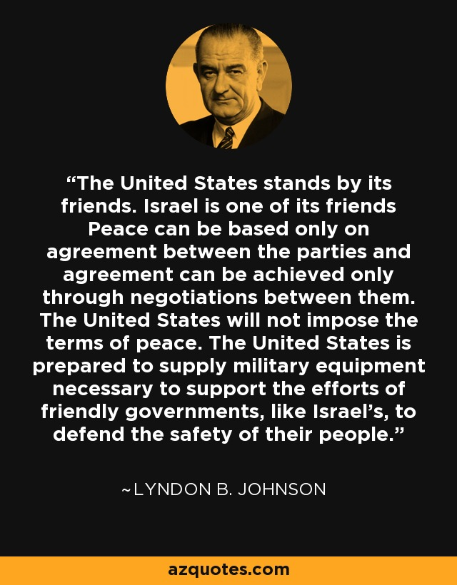 The United States stands by its friends. Israel is one of its friends Peace can be based only on agreement between the parties and agreement can be achieved only through negotiations between them. The United States will not impose the terms of peace. The United States is prepared to supply military equipment necessary to support the efforts of friendly governments, like Israel's, to defend the safety of their people. - Lyndon B. Johnson