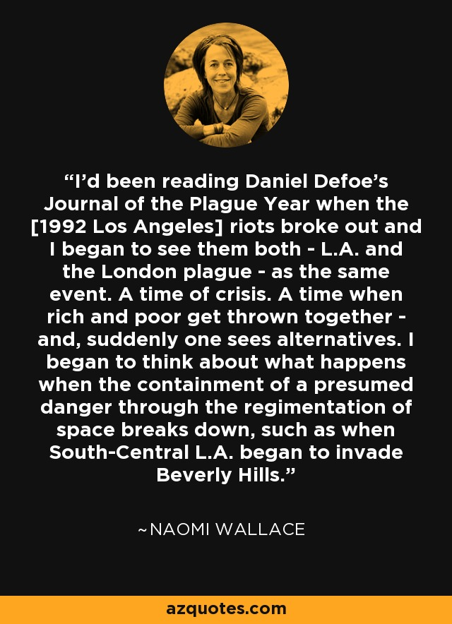 I'd been reading Daniel Defoe's Journal of the Plague Year when the [1992 Los Angeles] riots broke out and I began to see them both - L.A. and the London plague - as the same event. A time of crisis. A time when rich and poor get thrown together - and, suddenly one sees alternatives. I began to think about what happens when the containment of a presumed danger through the regimentation of space breaks down, such as when South-Central L.A. began to invade Beverly Hills. - Naomi Wallace