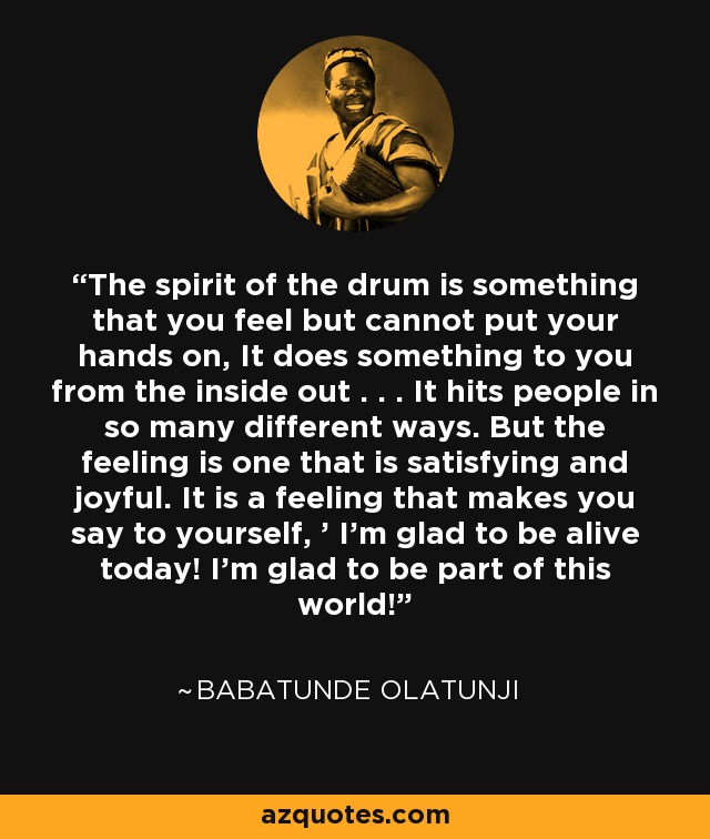 The spirit of the drum is something that you feel but cannot put your hands on, It does something to you from the inside out . . . It hits people in so many different ways. But the feeling is one that is satisfying and joyful. It is a feeling that makes you say to yourself, ' I'm glad to be alive today! I'm glad to be part of this world! - Babatunde Olatunji