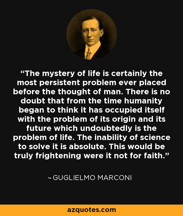 The mystery of life is certainly the most persistent problem ever placed before the thought of man. There is no doubt that from the time humanity began to think it has occupied itself with the problem of its origin and its future which undoubtedly is the problem of life. The inability of science to solve it is absolute. This would be truly frightening were it not for faith. - Guglielmo Marconi
