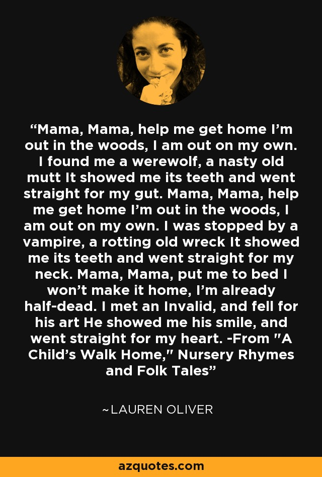 Mama, Mama, help me get home I'm out in the woods, I am out on my own. I found me a werewolf, a nasty old mutt It showed me its teeth and went straight for my gut. Mama, Mama, help me get home I'm out in the woods, I am out on my own. I was stopped by a vampire, a rotting old wreck It showed me its teeth and went straight for my neck. Mama, Mama, put me to bed I won't make it home, I'm already half-dead. I met an Invalid, and fell for his art He showed me his smile, and went straight for my heart. -From