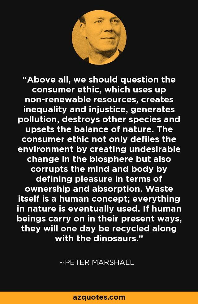 Above all, we should question the consumer ethic, which uses up non-renewable resources, creates inequality and injustice, generates pollution, destroys other species and upsets the balance of nature. The consumer ethic not only defiles the environment by creating undesirable change in the biosphere but also corrupts the mind and body by defining pleasure in terms of ownership and absorption. Waste itself is a human concept; everything in nature is eventually used. If human beings carry on in their present ways, they will one day be recycled along with the dinosaurs. - Peter Marshall