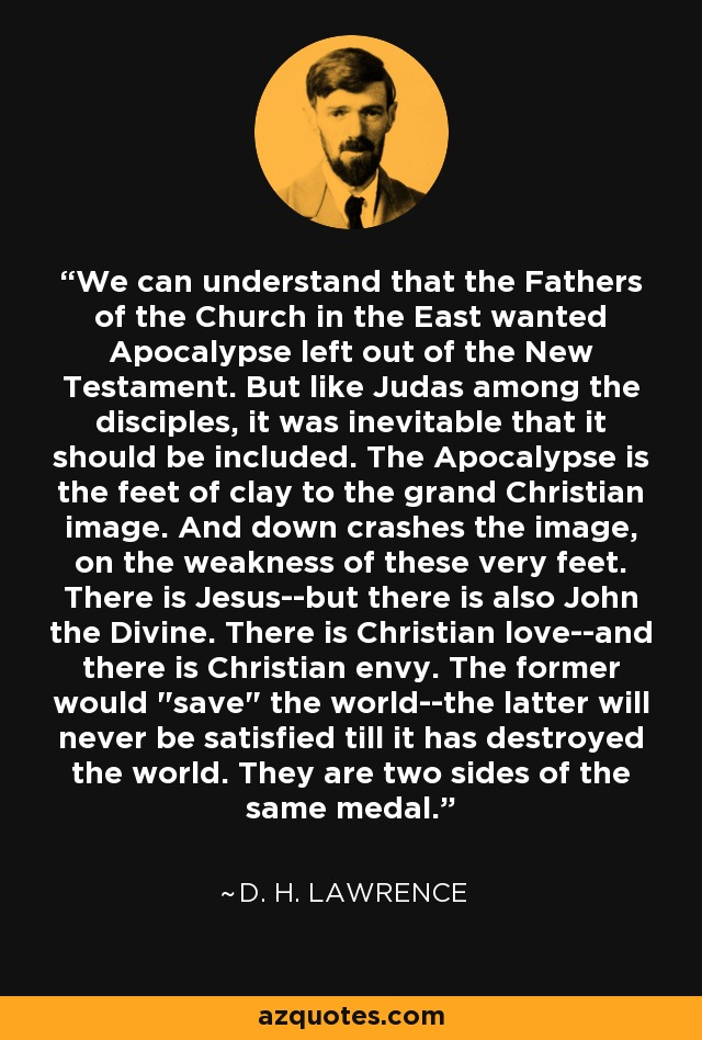 We can understand that the Fathers of the Church in the East wanted Apocalypse left out of the New Testament. But like Judas among the disciples, it was inevitable that it should be included. The Apocalypse is the feet of clay to the grand Christian image. And down crashes the image, on the weakness of these very feet. There is Jesus--but there is also John the Divine. There is Christian love--and there is Christian envy. The former would
