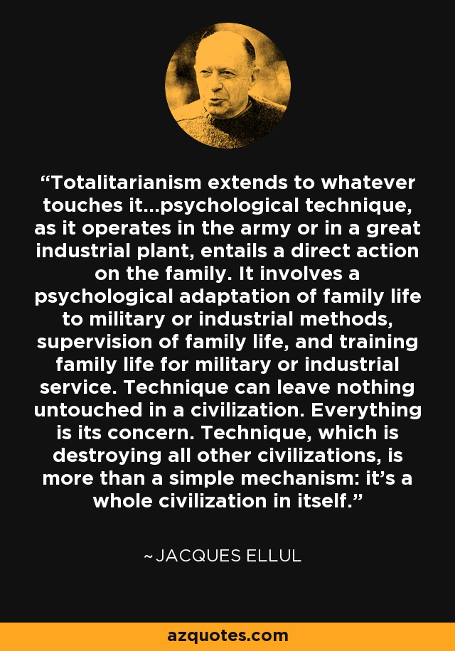 Totalitarianism extends to whatever touches it...psychological technique, as it operates in the army or in a great industrial plant, entails a direct action on the family. It involves a psychological adaptation of family life to military or industrial methods, supervision of family life, and training family life for military or industrial service. Technique can leave nothing untouched in a civilization. Everything is its concern. Technique, which is destroying all other civilizations, is more than a simple mechanism: it's a whole civilization in itself. - Jacques Ellul