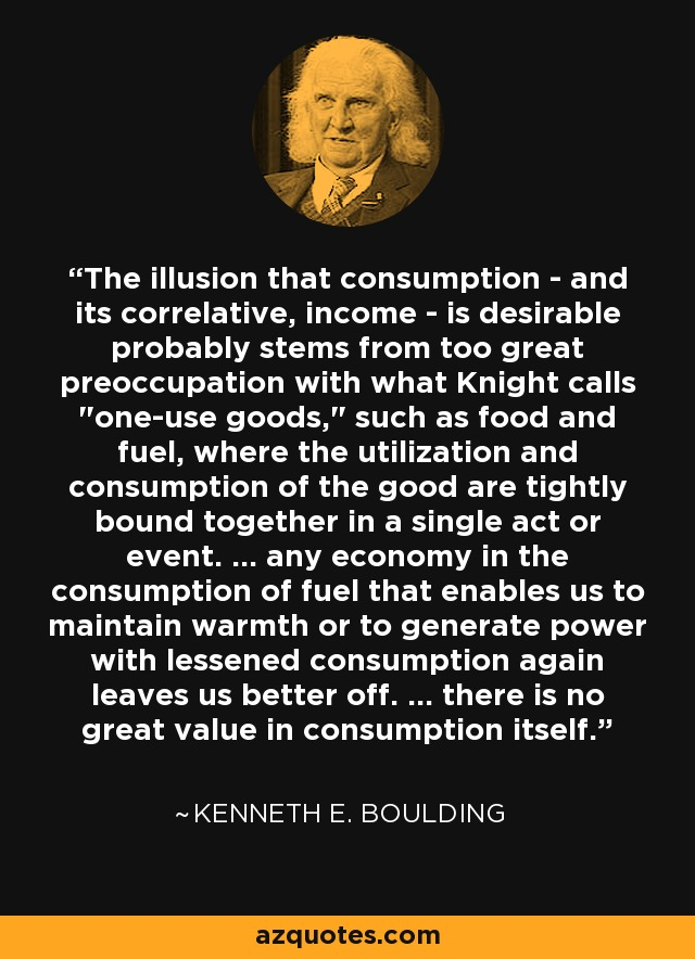 The illusion that consumption - and its correlative, income - is desirable probably stems from too great preoccupation with what Knight calls