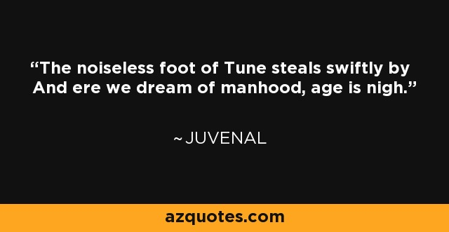 The noiseless foot of Tune steals swiftly by And ere we dream of manhood, age is nigh. - Juvenal