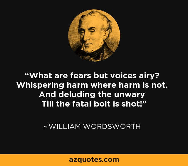 What are fears but voices airy? Whispering harm where harm is not. And deluding the unwary Till the fatal bolt is shot! - William Wordsworth