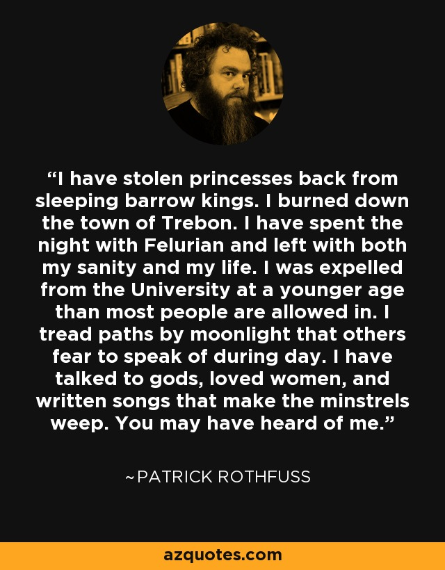 I have stolen princesses back from sleeping barrow kings. I burned down the town of Trebon. I have spent the night with Felurian and left with both my sanity and my life. I was expelled from the University at a younger age than most people are allowed in. I tread paths by moonlight that others fear to speak of during day. I have talked to gods, loved women, and written songs that make the minstrels weep. You may have heard of me. - Patrick Rothfuss