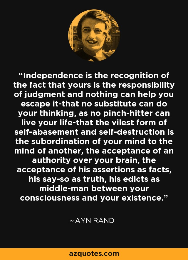 Independence is the recognition of the fact that yours is the responsibility of judgment and nothing can help you escape it-that no substitute can do your thinking, as no pinch-hitter can live your life-that the vilest form of self-abasement and self-destruction is the subordination of your mind to the mind of another, the acceptance of an authority over your brain, the acceptance of his assertions as facts, his say-so as truth, his edicts as middle-man between your consciousness and your existence. - Ayn Rand