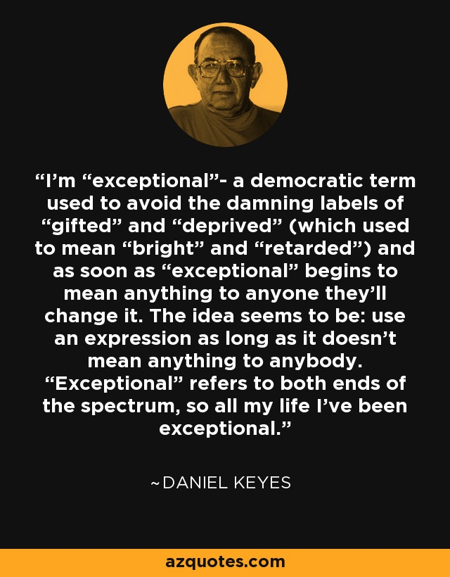 "I'm ""exceptional""- a democratic term used to avoid the damning labels of ""gifted"" and ""deprived"" (which used to mean ""bright"" and ""retarded"") and as soon as ""exceptional"" begins to mean anything to anyone they'll change it. The idea seems to be: use an expression as long as it doesn't mean anything to anybody. ""Exceptional"" refers to both ends of the spectrum, so all my life I've been exceptional. - Daniel Keyes"