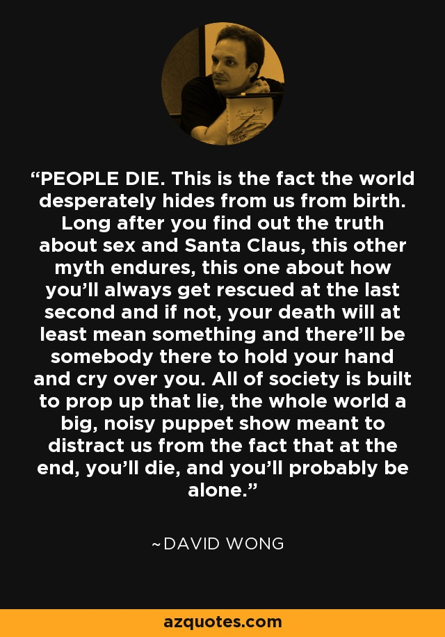 PEOPLE DIE. This is the fact the world desperately hides from us from birth. Long after you find out the truth about sex and Santa Claus, this other myth endures, this one about how you'll always get rescued at the last second and if not, your death will at least mean something and there'll be somebody there to hold your hand and cry over you. All of society is built to prop up that lie, the whole world a big, noisy puppet show meant to distract us from the fact that at the end, you'll die, and you'll probably be alone. - David Wong