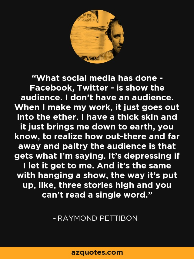 What social media has done - Facebook, Twitter - is show the audience. I don't have an audience. When I make my work, it just goes out into the ether. I have a thick skin and it just brings me down to earth, you know, to realize how out-there and far away and paltry the audience is that gets what I'm saying. It's depressing if I let it get to me. And it's the same with hanging a show, the way it's put up, like, three stories high and you can't read a single word. - Raymond Pettibon