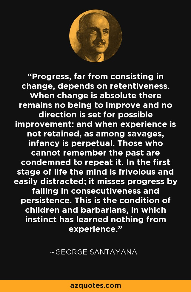 Progress, far from consisting in change, depends on retentiveness. When change is absolute there remains no being to improve and no direction is set for possible improvement: and when experience is not retained, as among savages, infancy is perpetual. Those who cannot remember the past are condemned to repeat it. In the first stage of life the mind is frivolous and easily distracted; it misses progress by failing in consecutiveness and persistence. This is the condition of children and barbarians, in which instinct has learned nothing from experience. - George Santayana