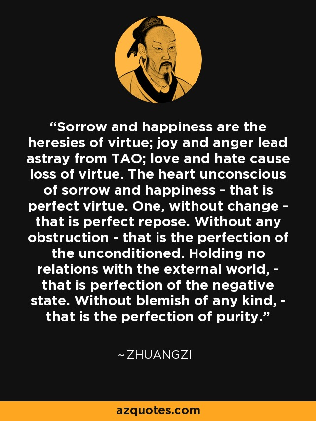 Sorrow and happiness are the heresies of virtue; joy and anger lead astray from TAO; love and hate cause loss of virtue. The heart unconscious of sorrow and happiness - that is perfect virtue. One, without change - that is perfect repose. Without any obstruction - that is the perfection of the unconditioned. Holding no relations with the external world, - that is perfection of the negative state. Without blemish of any kind, - that is the perfection of purity. - Zhuangzi