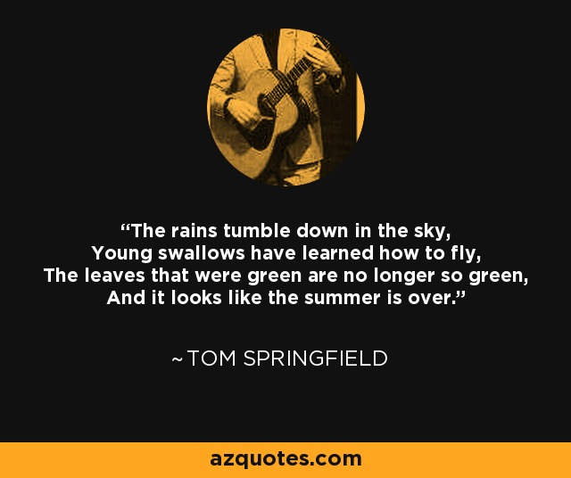 The rains tumble down in the sky, Young swallows have learned how to fly, The leaves that were green are no longer so green, And it looks like the summer is over. - Tom Springfield
