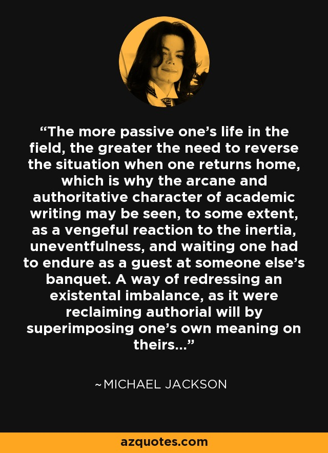 The more passive one's life in the field, the greater the need to reverse the situation when one returns home, which is why the arcane and authoratative character of academic writing may be seen, to some extent, as a vengeful reaction to the inertia, uneventfulness, and waiting one had to endure as a guest at someone else's banquet. A way of redressing an existental imbalance, as it were reclaiming authorial will by superimposing one's own meaning on theirs. - Michael Jackson